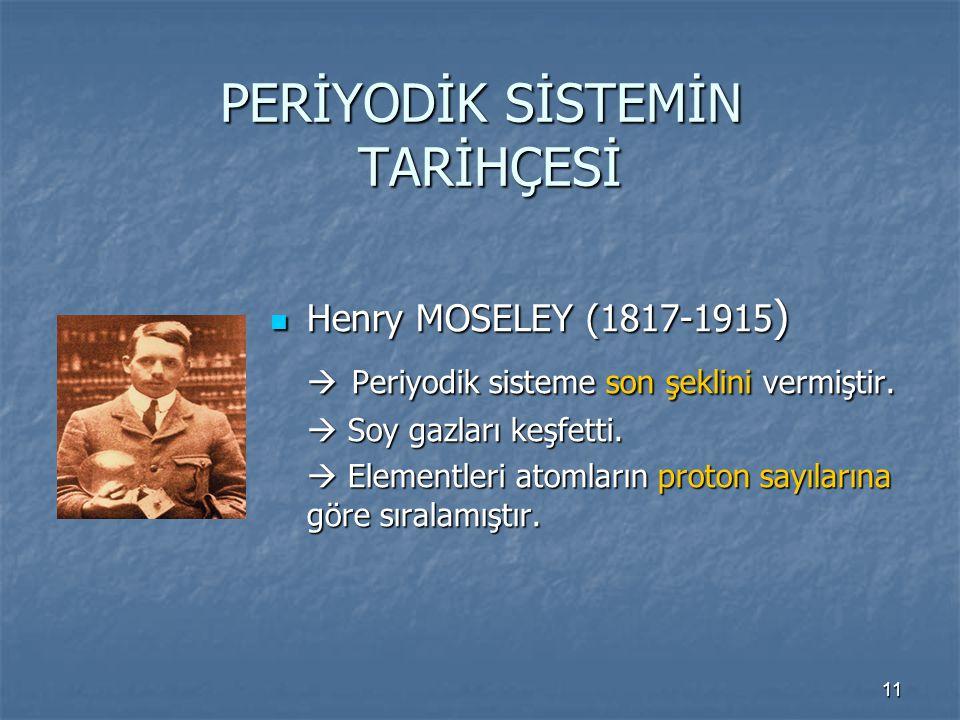 11 PERİYODİK SİSTEMİN TARİHÇESİ Henry MOSELEY (1817-1915 ) Henry MOSELEY (1817-1915 )  Periyodik sisteme son şeklini vermiştir.  Soy gazları keşfett