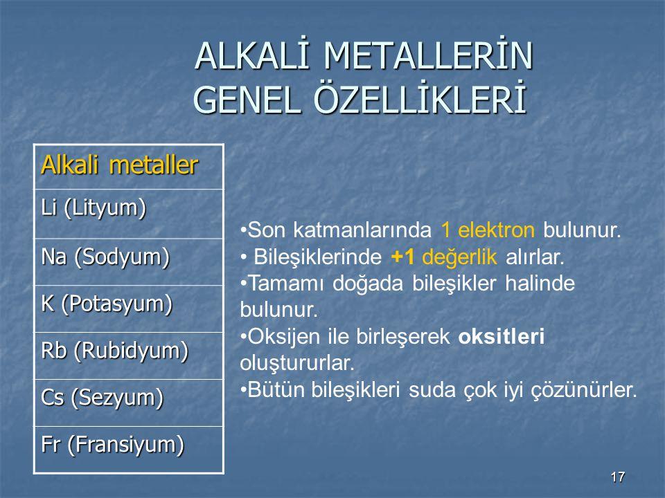 17 ALKALİ METALLERİN GENEL ÖZELLİKLERİ ALKALİ METALLERİN GENEL ÖZELLİKLERİ Alkali metaller Li (Lityum) Na (Sodyum) K (Potasyum) Rb (Rubidyum) Cs (Sezy
