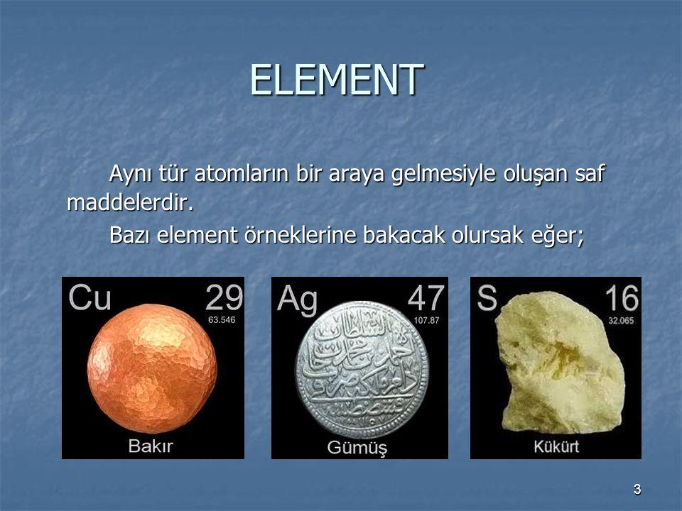3 ELEMENT Aynı tür atomların bir araya gelmesiyle oluşan saf maddelerdir. Bazı element örneklerine bakacak olursak eğer;