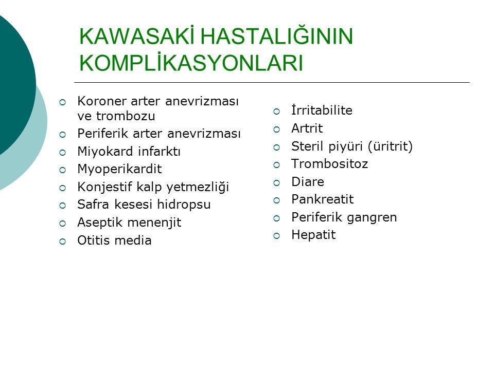 KAWASAKİ HASTALIĞININ KOMPLİKASYONLARI  Koroner arter anevrizması ve trombozu  Periferik arter anevrizması  Miyokard infarktı  Myoperikardit  Konjestif kalp yetmezliği  Safra kesesi hidropsu  Aseptik menenjit  Otitis media  İrritabilite  Artrit  Steril piyüri (üritrit)  Trombositoz  Diare  Pankreatit  Periferik gangren  Hepatit