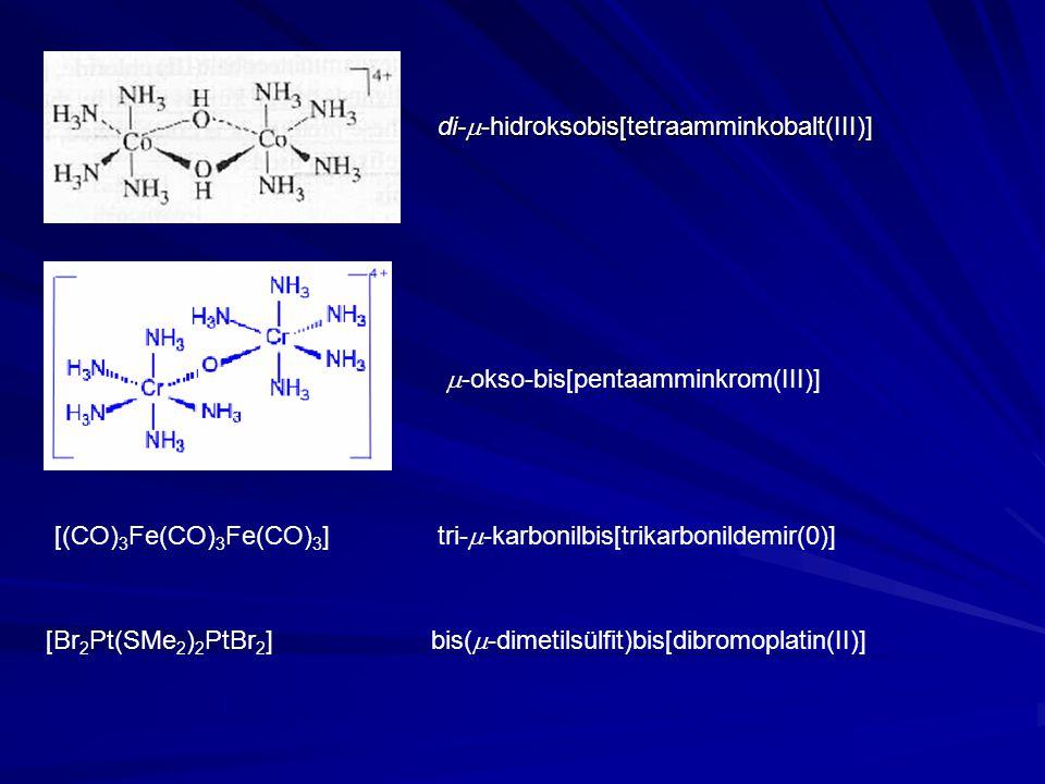 di-  -hidroksobis[tetraamminkobalt(III)]  -okso-bis[pentaamminkrom(III)] [(CO) 3 Fe(CO) 3 Fe(CO) 3 ] tri-  -karbonilbis[trikarbonildemir(0)] [Br 2 Pt(SMe 2 ) 2 PtBr 2 ] bis(  -dimetilsülfit)bis[dibromoplatin(II)]