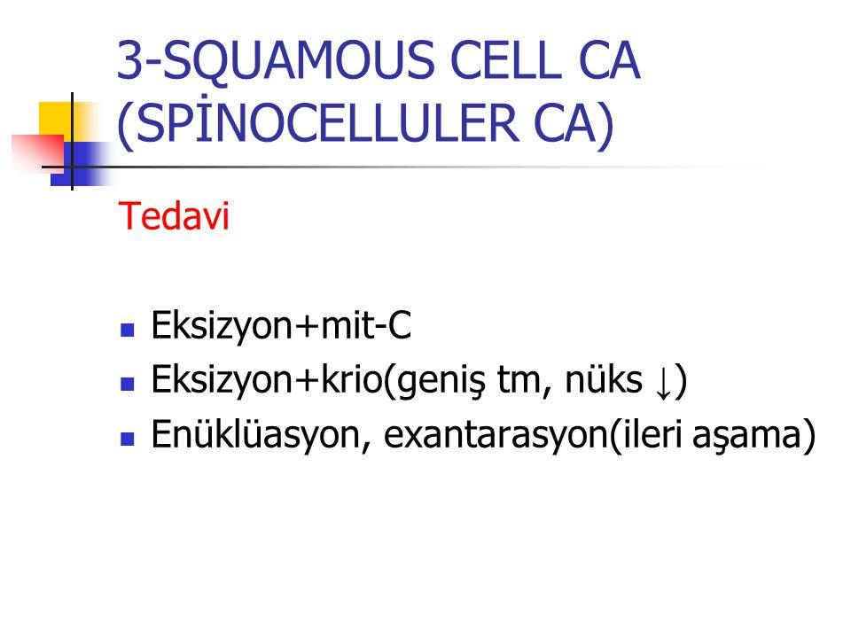 Tedavi Eksizyon+mit-C Eksizyon+krio(geniş tm, nüks ↓ ) Enüklüasyon, exantarasyon(ileri aşama) 3-SQUAMOUS CELL CA (SPİNOCELLULER CA)