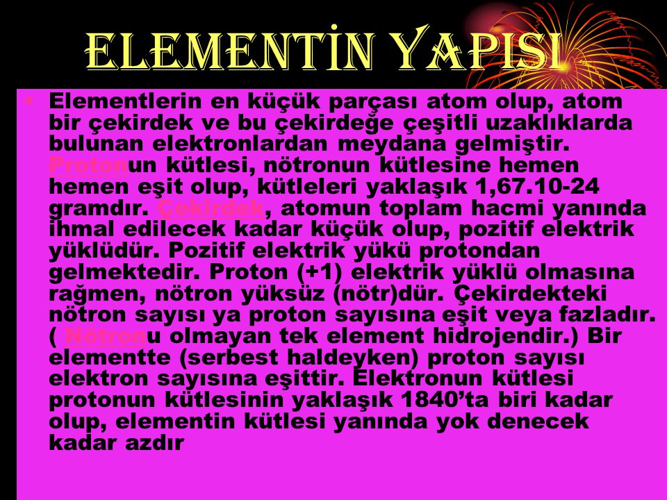 ELEMENT İ N YAPISI Elementlerin en küçük parçası atom olup, atom bir çekirdek ve bu çekirdeğe çeşitli uzaklıklarda bulunan elektronlardan meydana gelmiştir.