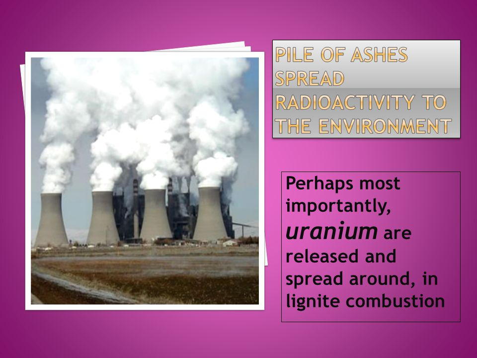 Perhaps most importantly, uranium are released and spread around, in lignite combustion