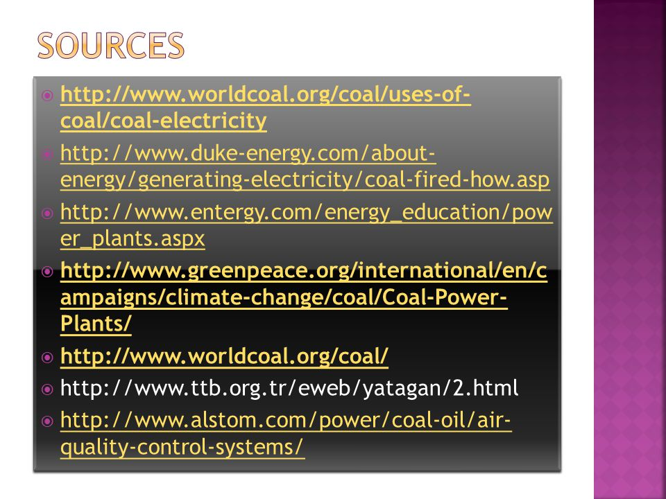  http://www.worldcoal.org/coal/uses-of- coal/coal-electricity http://www.worldcoal.org/coal/uses-of- coal/coal-electricity  http://www.duke-energy.com/about- energy/generating-electricity/coal-fired-how.asp http://www.duke-energy.com/about- energy/generating-electricity/coal-fired-how.asp  http://www.entergy.com/energy_education/pow er_plants.aspx http://www.entergy.com/energy_education/pow er_plants.aspx  http://www.greenpeace.org/international/en/c ampaigns/climate-change/coal/Coal-Power- Plants/ http://www.greenpeace.org/international/en/c ampaigns/climate-change/coal/Coal-Power- Plants/  http://www.worldcoal.org/coal/ http://www.worldcoal.org/coal/  http://www.ttb.org.tr/eweb/yatagan/2.html  http://www.alstom.com/power/coal-oil/air- quality-control-systems/ http://www.alstom.com/power/coal-oil/air- quality-control-systems/  http://www.worldcoal.org/coal/uses-of- coal/coal-electricity http://www.worldcoal.org/coal/uses-of- coal/coal-electricity  http://www.duke-energy.com/about- energy/generating-electricity/coal-fired-how.asp http://www.duke-energy.com/about- energy/generating-electricity/coal-fired-how.asp  http://www.entergy.com/energy_education/pow er_plants.aspx http://www.entergy.com/energy_education/pow er_plants.aspx  http://www.greenpeace.org/international/en/c ampaigns/climate-change/coal/Coal-Power- Plants/ http://www.greenpeace.org/international/en/c ampaigns/climate-change/coal/Coal-Power- Plants/  http://www.worldcoal.org/coal/ http://www.worldcoal.org/coal/  http://www.ttb.org.tr/eweb/yatagan/2.html  http://www.alstom.com/power/coal-oil/air- quality-control-systems/ http://www.alstom.com/power/coal-oil/air- quality-control-systems/