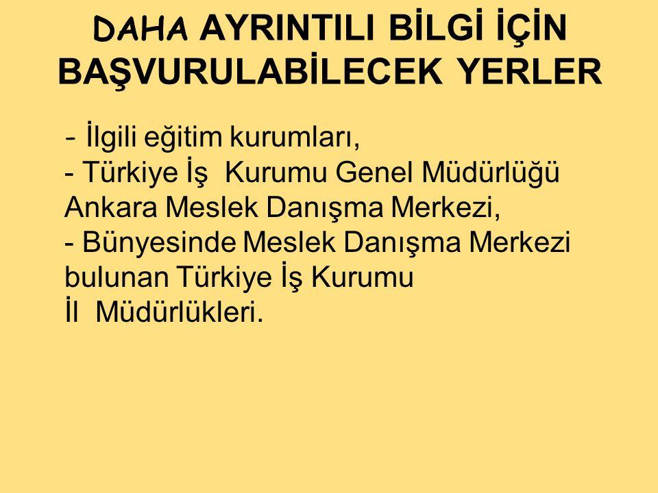 DAHA AYRINTILI BİLGİ İÇİN BAŞVURULABİLECEK YERLER - İlgili eğitim kurumları, - Türkiye İş Kurumu Genel Müdürlüğü Ankara Meslek Danışma Merkezi, - Bünyesinde Meslek Danışma Merkezi bulunan Türkiye İş Kurumu İl Müdürlükleri.
