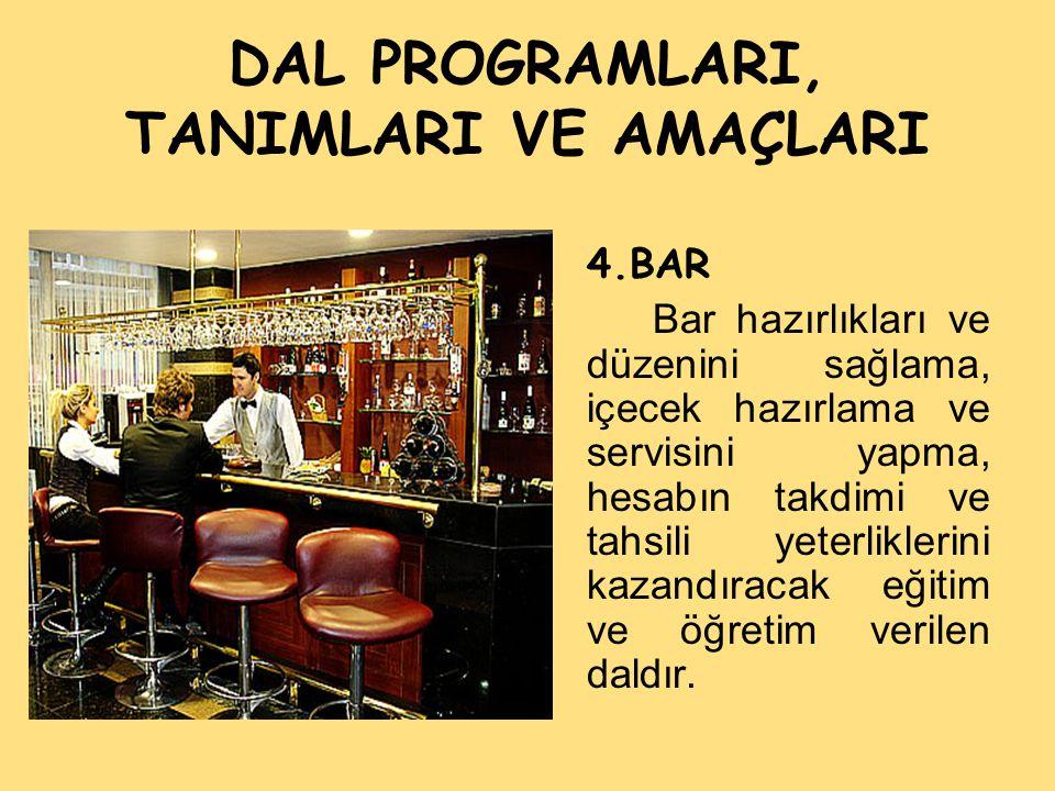 DAL PROGRAMLARI, TANIMLARI VE AMAÇLARI 4.BAR Bar hazırlıkları ve düzenini sağlama, içecek hazırlama ve servisini yapma, hesabın takdimi ve tahsili yeterliklerini kazandıracak eğitim ve öğretim verilen daldır.