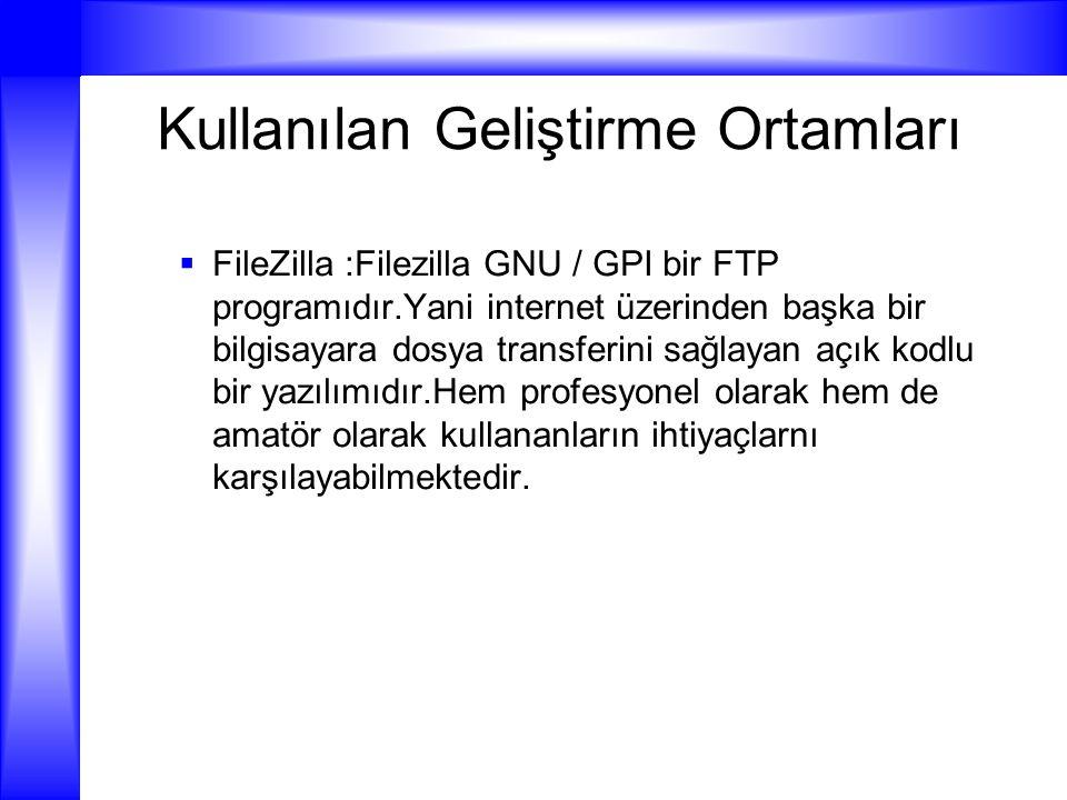 Kullanılan Geliştirme Ortamları  FileZilla :Filezilla GNU / GPI bir FTP programıdır.Yani internet üzerinden başka bir bilgisayara dosya transferini s