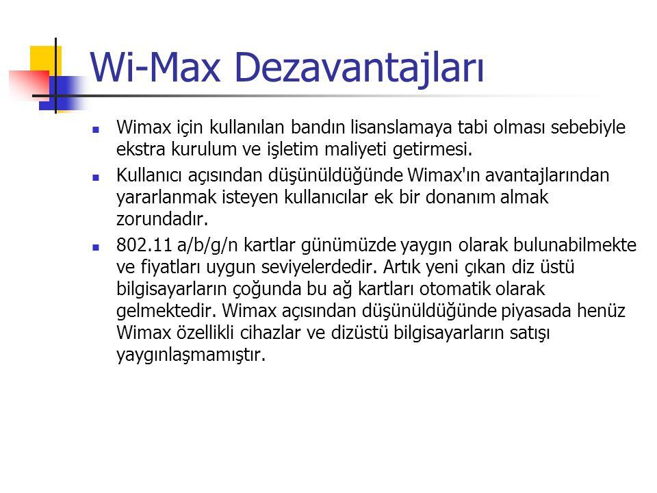 Wi-Max Avantajları Değişik frekanslarda çalışabilme avantajı ve 1.5 MHz'ten 20 MHz'e kadar kanal genişliği ADSL veya Kablo gitmeyen yerlere internet servisi verme olasılığı Herhangi bir alyapısı olmaya ülkelerde hızlı bir şekilde internet sağlama imkanı Maliyet düşüklüğü: Kablo döşeme gerektirmez Yeni kullanıcılar eklendikçe ağı genişletebilme imkanı Müşterilerin yer değiştirmesi durumunda cihazlarınıda yanlarında götürebilmesi Standart uyumululuğu sayesinde değişik cihazların birbiri ile çalışması ve rekabet neticesinde ekonomik cihazların elde edilmesi