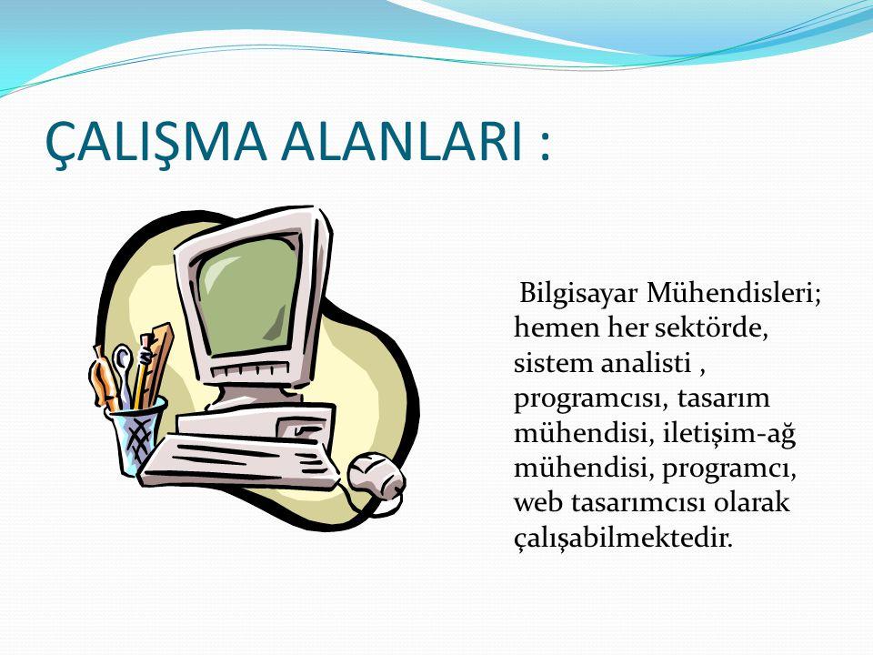 ÇALIŞMA ALANLARI : Bilgisayar Mühendisleri; hemen her sektörde, sistem analisti, programcısı, tasarım mühendisi, iletişim-ağ mühendisi, programcı, web