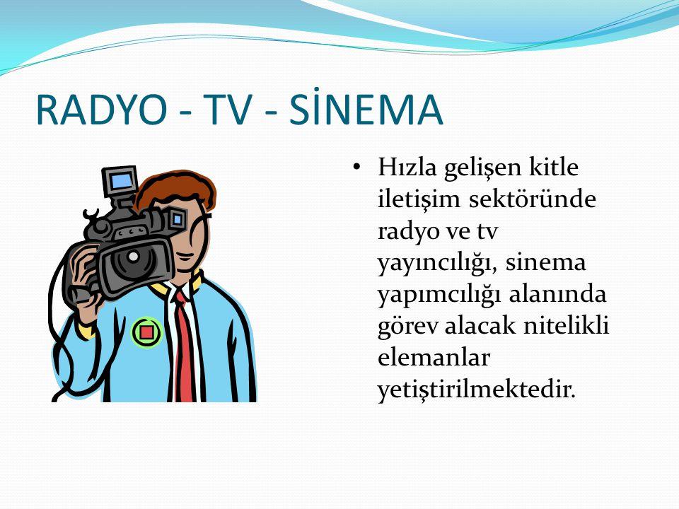 RADYO - TV - SİNEMA Hızla gelişen kitle iletişim sektöründe radyo ve tv yayıncılığı, sinema yapımcılığı alanında görev alacak nitelikli elemanlar yeti