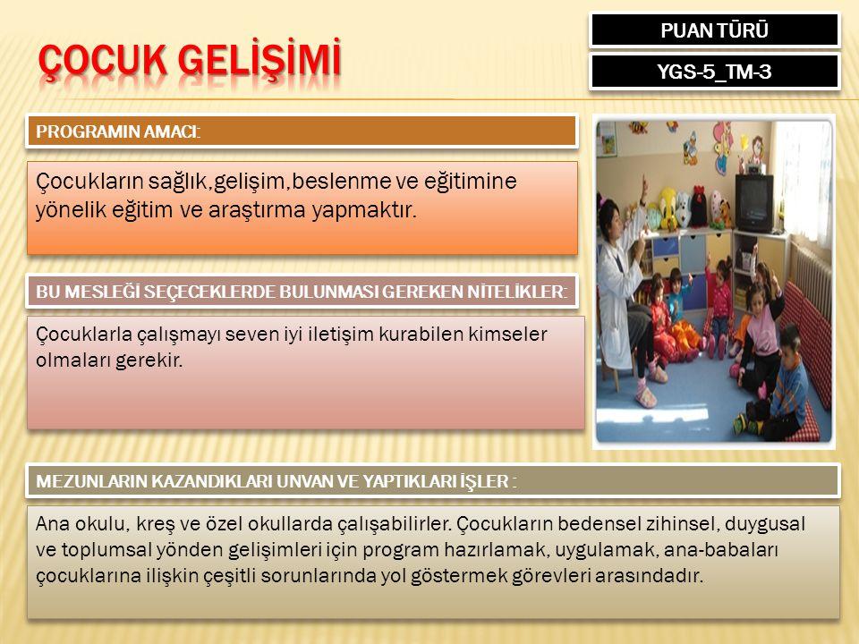 PUAN TÜRÜ YGS-5_TM-3 PROGRAMIN AMACI: Çocukların sağlık,gelişim,beslenme ve eğitimine yönelik eğitim ve araştırma yapmaktır. BU MESLEĞİ SEÇECEKLERDE B