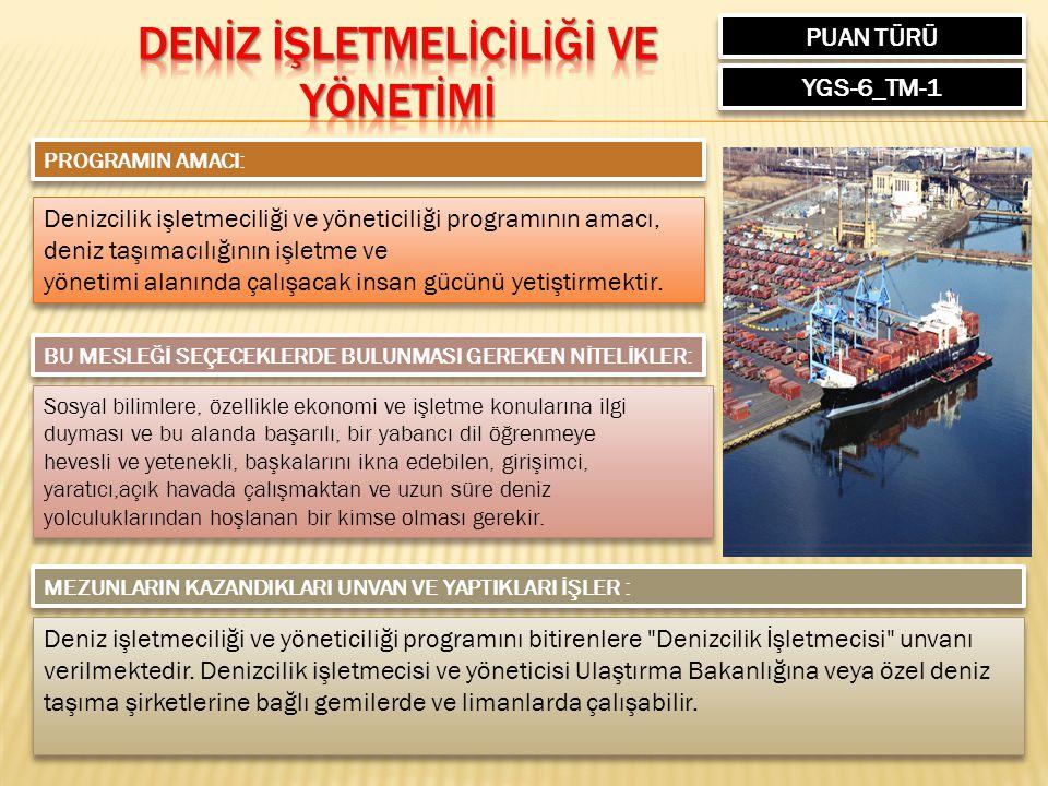 PUAN TÜRÜ YGS-6_TM-1 PROGRAMIN AMACI: Denizcilik işletmeciliği ve yöneticiliği programının amacı, deniz taşımacılığının işletme ve yönetimi alanında ç