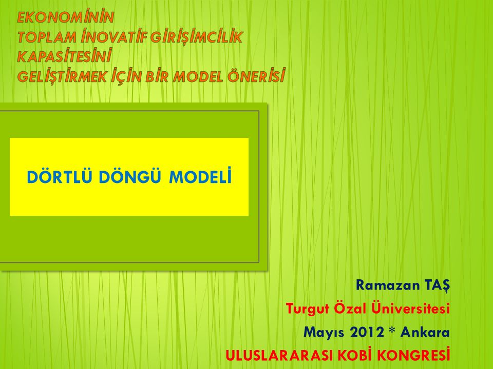DÖRTLÜ DÖNGÜ MODEL İ Ramazan TAŞ Turgut Özal Üniversitesi Mayıs 2012 * Ankara ULUSLARARASI KOB İ KONGRES İ