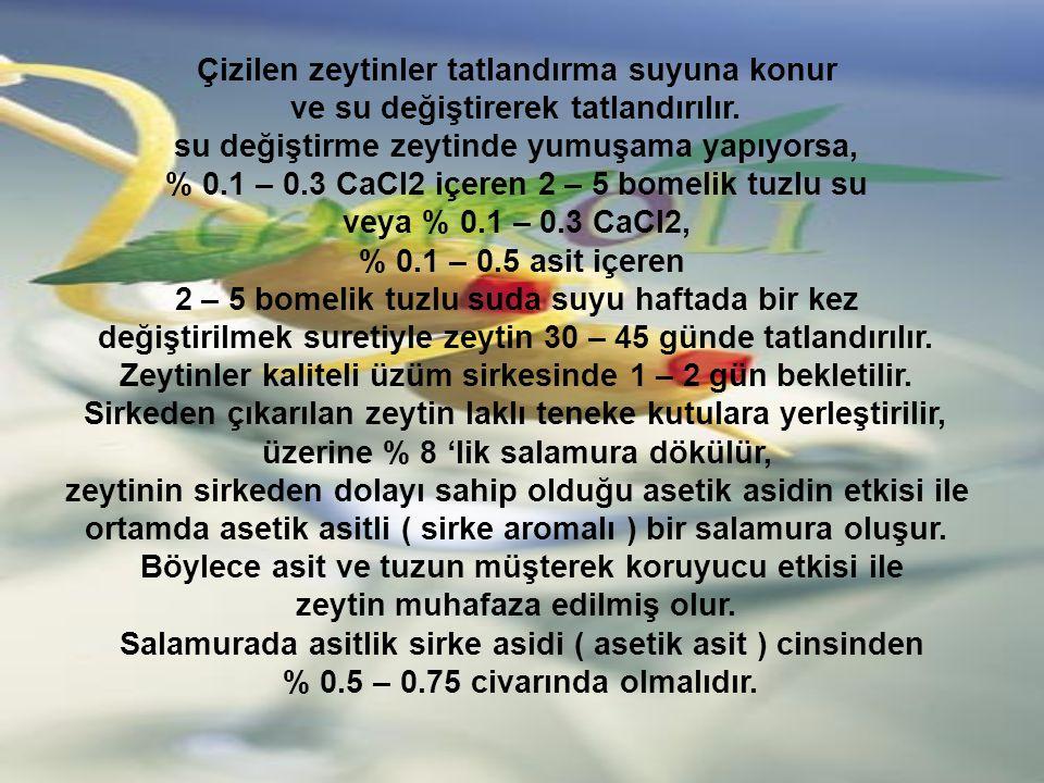 Çizilen zeytinler tatlandırma suyuna konur ve su değiştirerek tatlandırılır. su değiştirme zeytinde yumuşama yapıyorsa, % 0.1 – 0.3 CaCl2 içeren 2 – 5