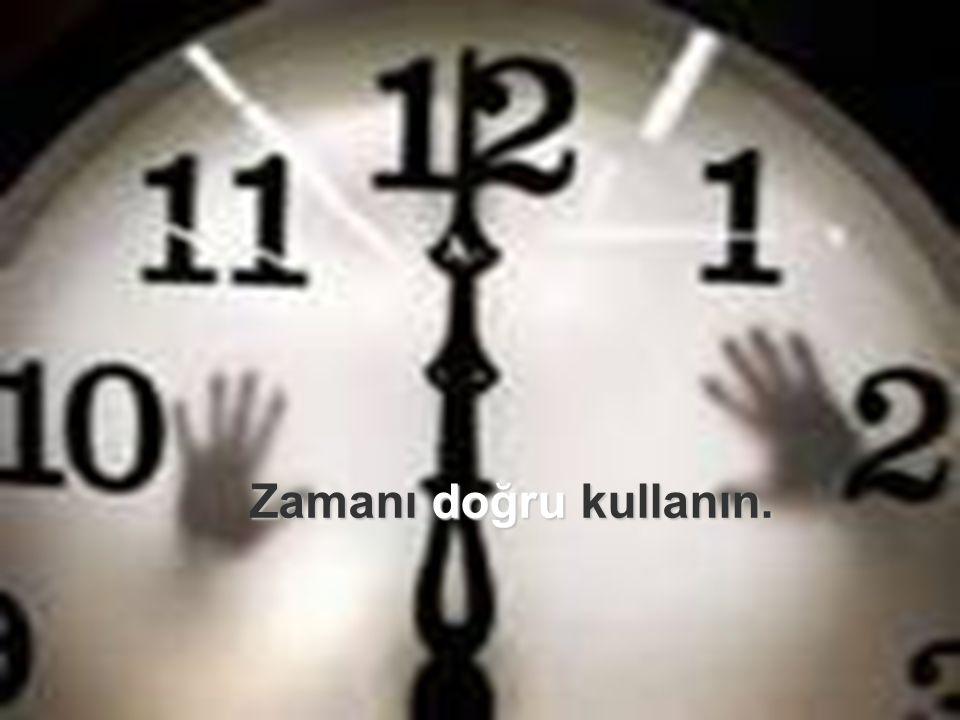 Zamanı doğru kullanın. Zamanı doğru kullanın.