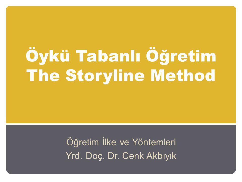 Öykü Tabanlı Öğretim The Storyline Method Öğretim İlke ve Yöntemleri Yrd. Doç. Dr. Cenk Akbıyık