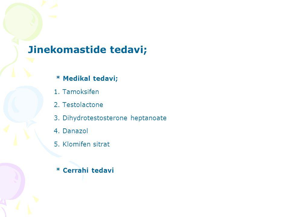 Jinekomastide tedavi; * Medikal tedavi; 1. Tamoksifen 2. Testolactone 3. Dihydrotestosterone heptanoate 4. Danazol 5. Klomifen sitrat * Cerrahi tedavi