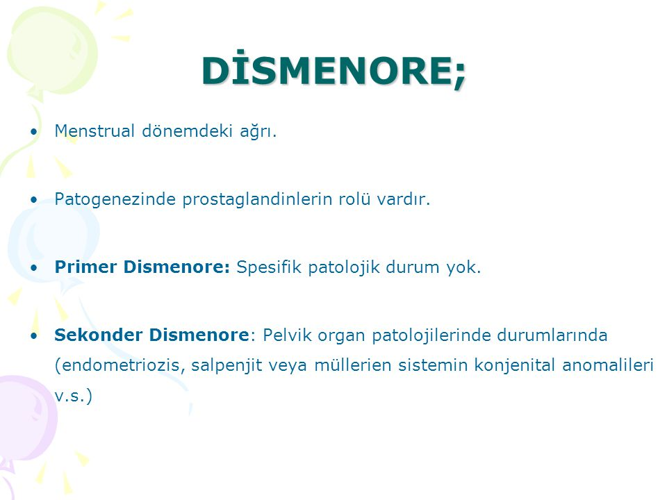 DİSMENORE; Menstrual dönemdeki ağrı. Patogenezinde prostaglandinlerin rolü vardır. Primer Dismenore: Spesifik patolojik durum yok. Sekonder Dismenore: