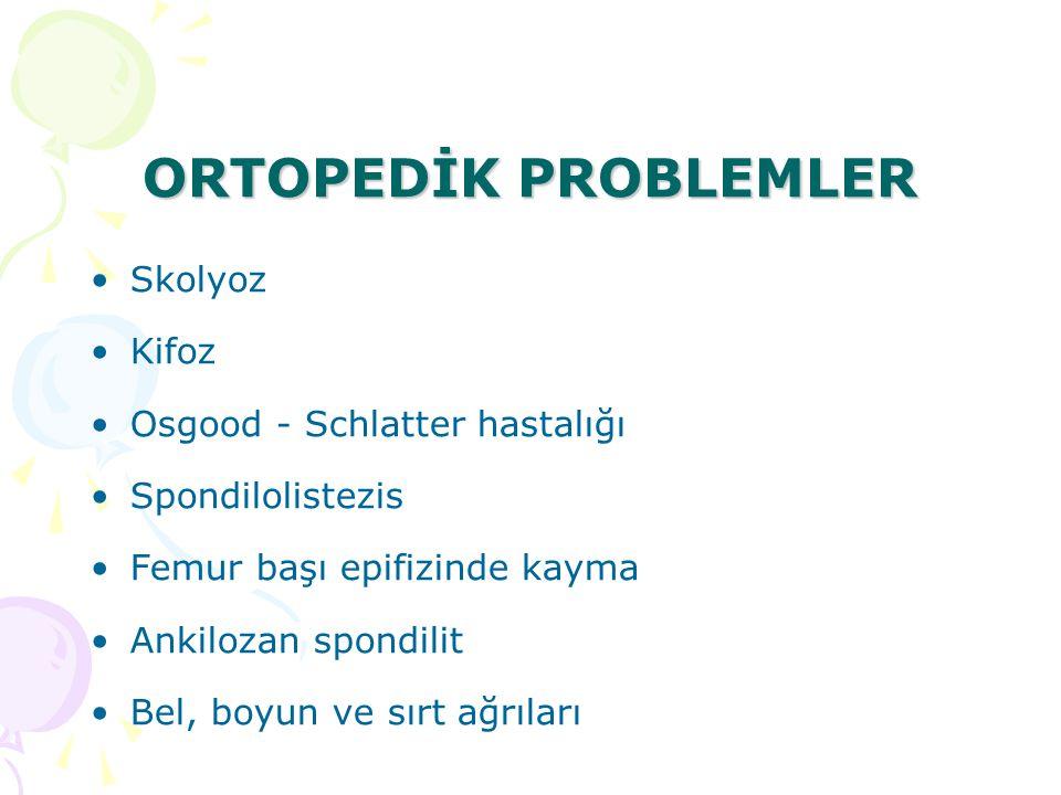 ORTOPEDİK PROBLEMLER Skolyoz Kifoz Osgood - Schlatter hastalığı Spondilolistezis Femur başı epifizinde kayma Ankilozan spondilit Bel, boyun ve sırt ağ