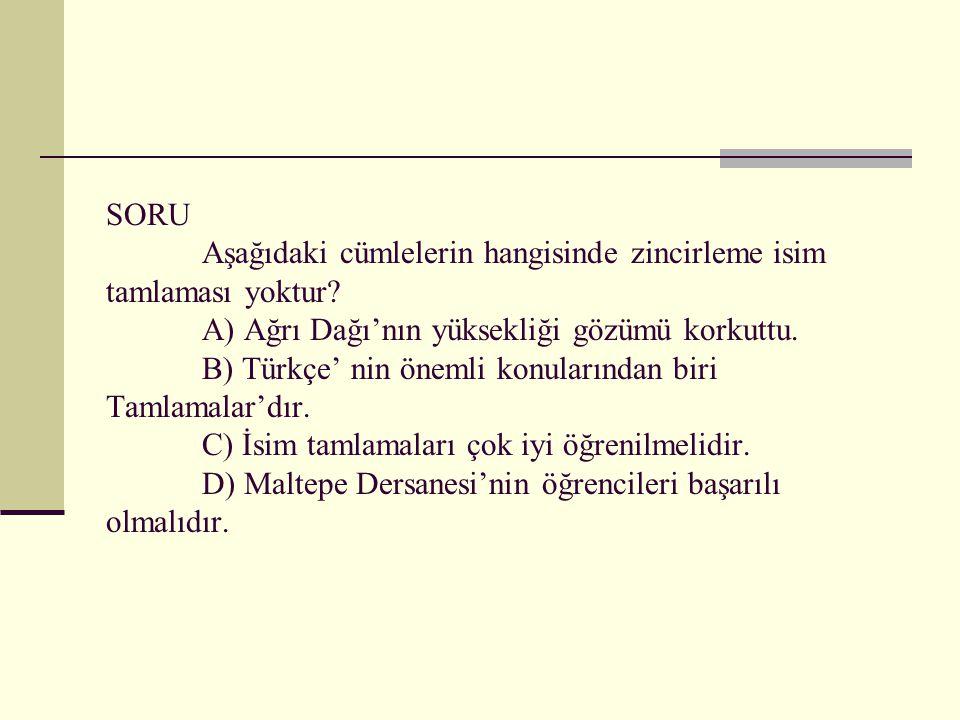 SORU Aşağıdaki cümlelerin hangisinde zincirleme isim tamlaması yoktur? A) Ağrı Dağı'nın yüksekliği gözümü korkuttu. B) Türkçe' nin önemli konularından