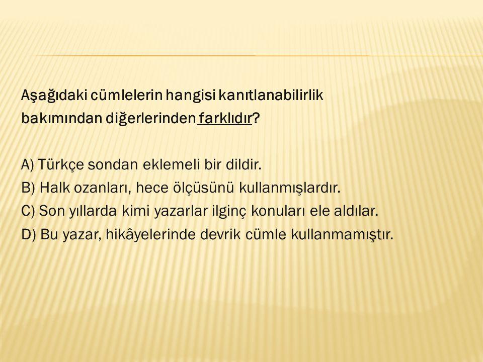 Aşağıdaki cümlelerin hangisi kanıtlanabilirlik bakımından diğerlerinden farklıdır? A) Türkçe sondan eklemeli bir dildir. B) Halk ozanları, hece ölçüsü