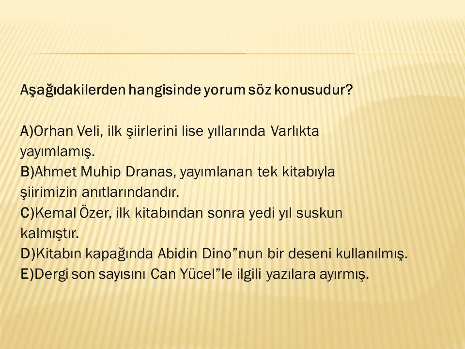 Aşağıdakilerden hangisinde yorum söz konusudur? A)Orhan Veli, ilk şiirlerini lise yıllarında Varlıkta yayımlamış. B)Ahmet Muhip Dranas, yayımlanan tek
