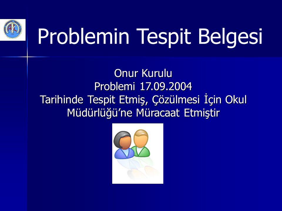 Problemin Tespit Belgesi Onur Kurulu Problemi 17.09.2004 Tarihinde Tespit Etmiş, Çözülmesi İçin Okul Müdürlüğü'ne Müracaat Etmiştir