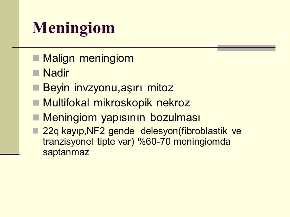 Meningiom Malign meningiom Nadir Beyin invzyonu,aşırı mitoz Multifokal mikroskopik nekroz Meningiom yapısının bozulması 22q kayıp,NF2 gende delesyon(f