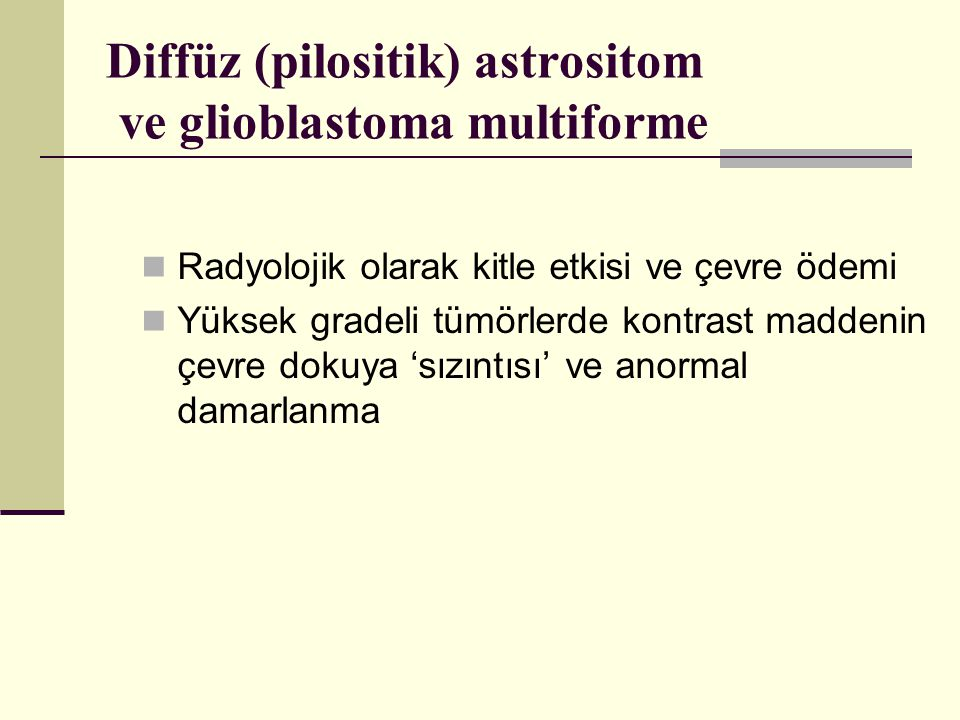 Diffüz (pilositik) astrositom ve glioblastoma multiforme Radyolojik olarak kitle etkisi ve çevre ödemi Yüksek gradeli tümörlerde kontrast maddenin çevre dokuya 'sızıntısı' ve anormal damarlanma