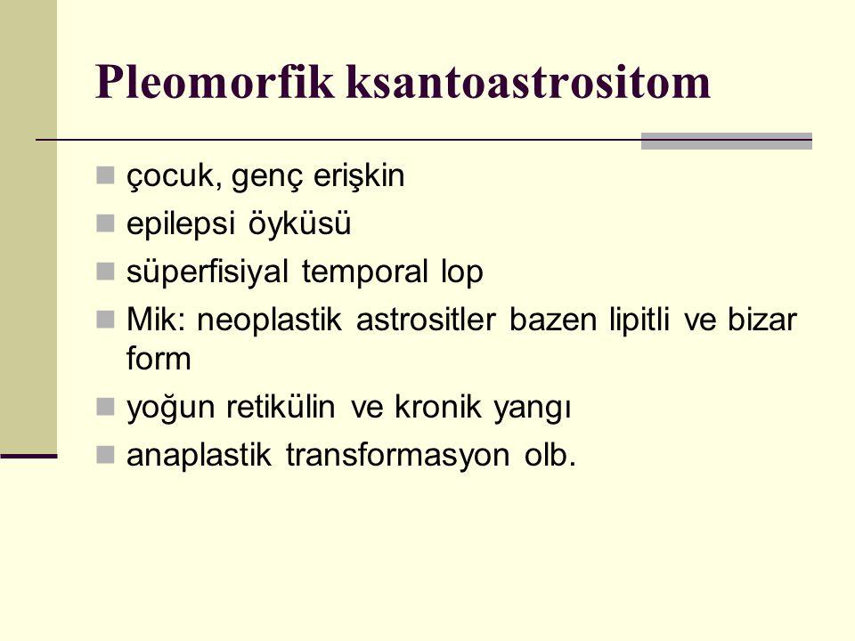 Pleomorfik ksantoastrositom çocuk, genç erişkin epilepsi öyküsü süperfisiyal temporal lop Mik: neoplastik astrositler bazen lipitli ve bizar form yoğun retikülin ve kronik yangı anaplastik transformasyon olb.