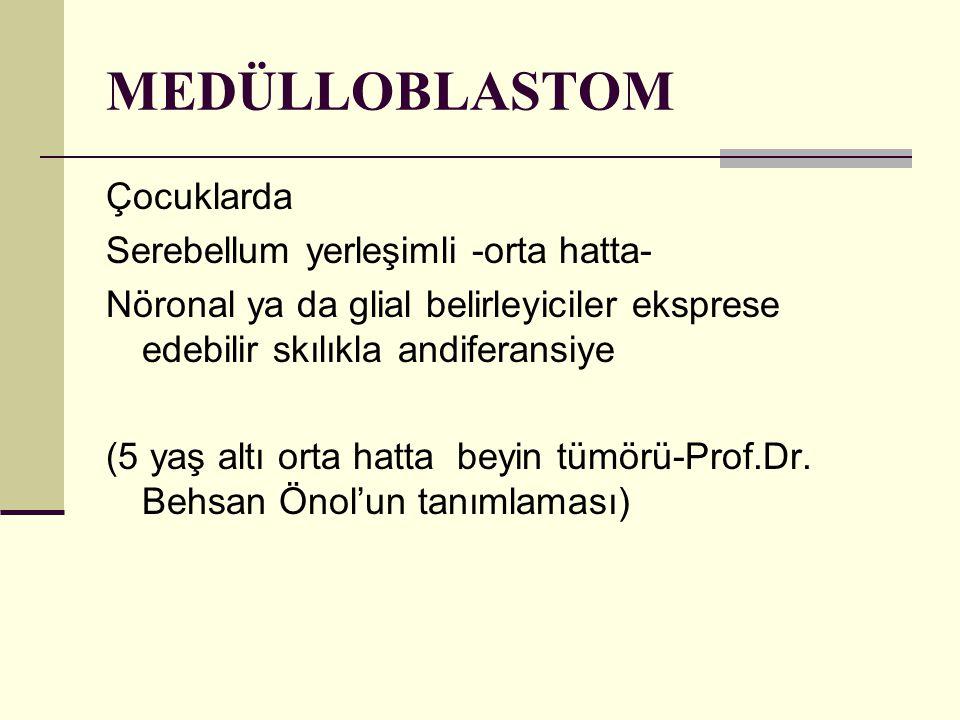 MEDÜLLOBLASTOM Çocuklarda Serebellum yerleşimli -orta hatta- Nöronal ya da glial belirleyiciler eksprese edebilir skılıkla andiferansiye (5 yaş altı orta hatta beyin tümörü-Prof.Dr.