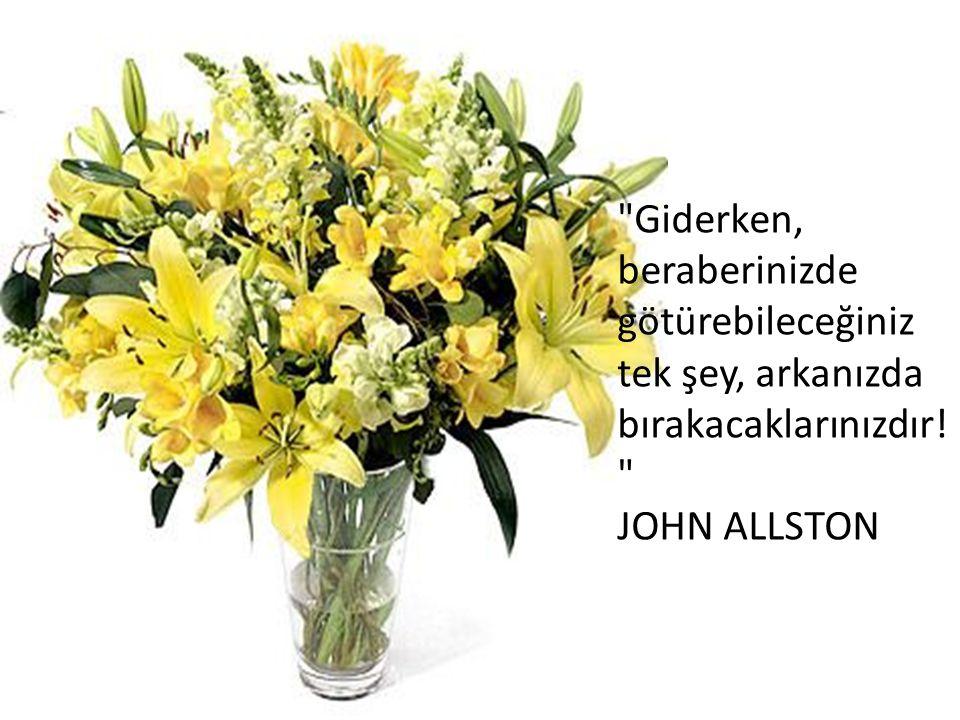 Giderken, beraberinizde götürebileceğiniz tek şey, arkanızda bırakacaklarınızdır! JOHN ALLSTON