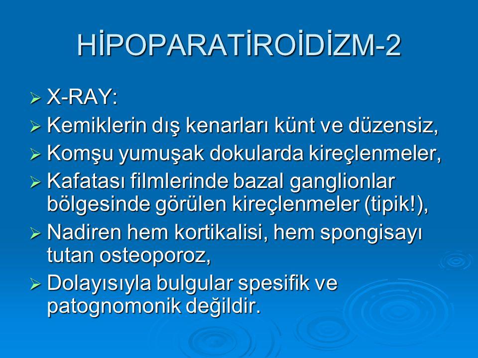 HİPOPARATİROİDİZM-2  X-RAY:  Kemiklerin dış kenarları künt ve düzensiz,  Komşu yumuşak dokularda kireçlenmeler,  Kafatası filmlerinde bazal ganglionlar bölgesinde görülen kireçlenmeler (tipik!),  Nadiren hem kortikalisi, hem spongisayı tutan osteoporoz,  Dolayısıyla bulgular spesifik ve patognomonik değildir.