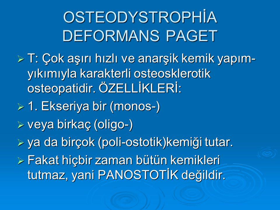 OSTEODYSTROPHİA DEFORMANS PAGET  T: Çok aşırı hızlı ve anarşik kemik yapım- yıkımıyla karakterli osteosklerotik osteopatidir.
