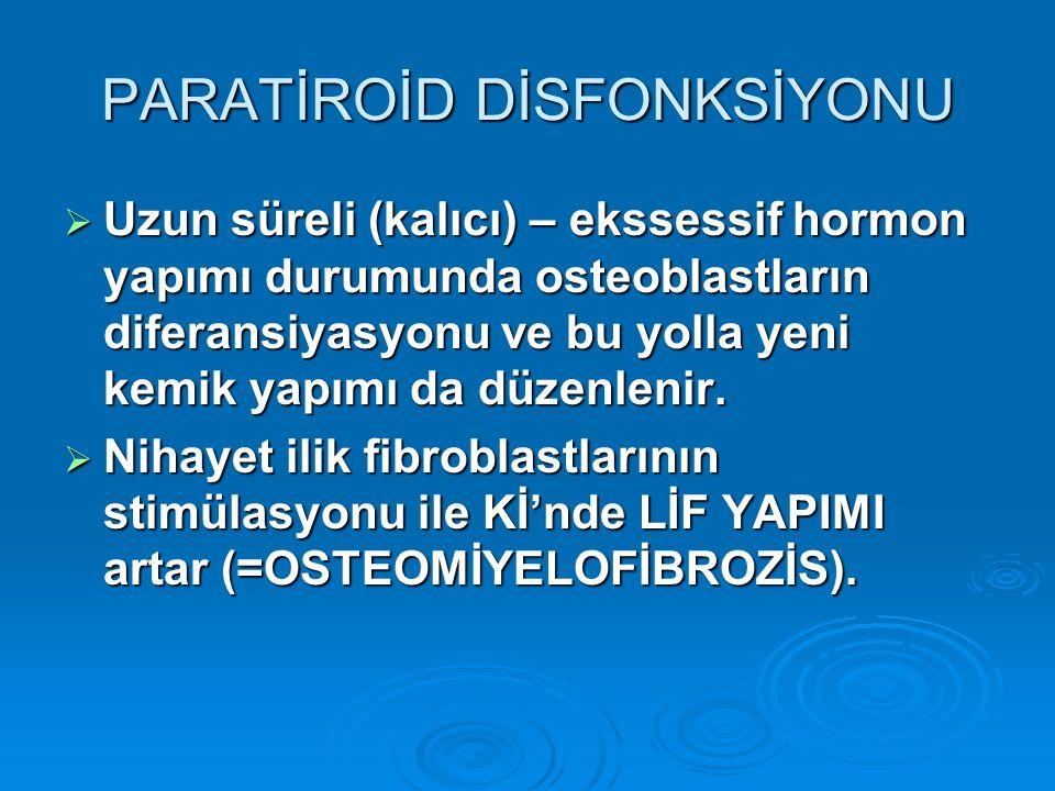 PARATİROİD DİSFONKSİYONU  Uzun süreli (kalıcı) – ekssessif hormon yapımı durumunda osteoblastların diferansiyasyonu ve bu yolla yeni kemik yapımı da düzenlenir.