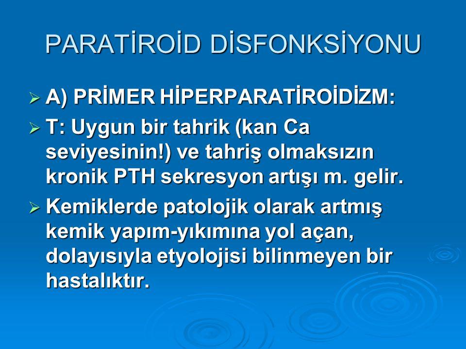 PARATİROİD DİSFONKSİYONU  A) PRİMER HİPERPARATİROİDİZM:  T: Uygun bir tahrik (kan Ca seviyesinin!) ve tahriş olmaksızın kronik PTH sekresyon artışı m.