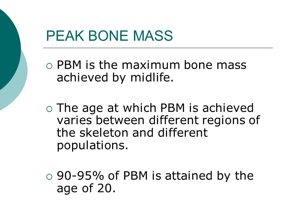 PEAK BONE MASS  PBM is the maximum bone mass achieved by midlife.