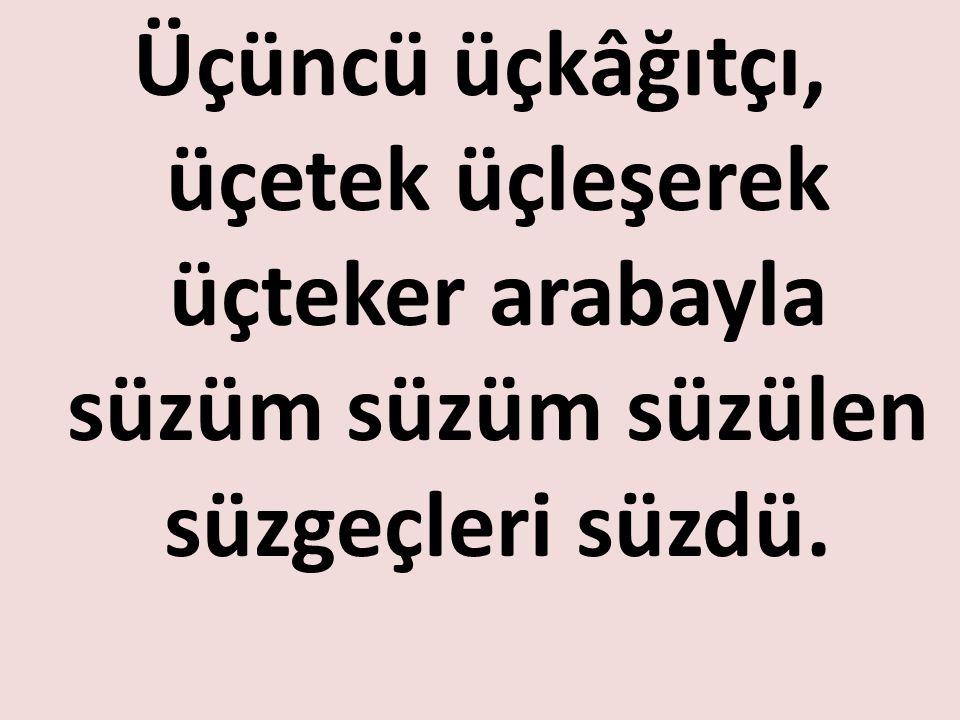 www.turkceciler.com Üçüncü üçkâğıtçı, üçetek üçleşerek üçteker arabayla süzüm süzüm süzülen süzgeçleri süzdü.
