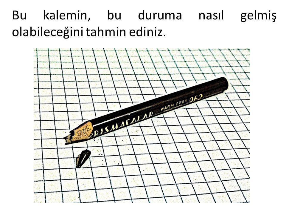 Bu kalemin, bu duruma nasıl gelmiş olabileceğini tahmin ediniz.