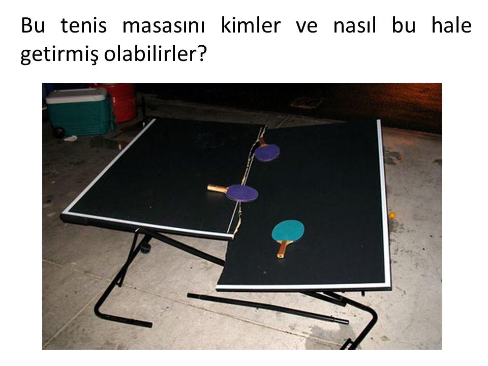 Bu tenis masasını kimler ve nasıl bu hale getirmiş olabilirler?