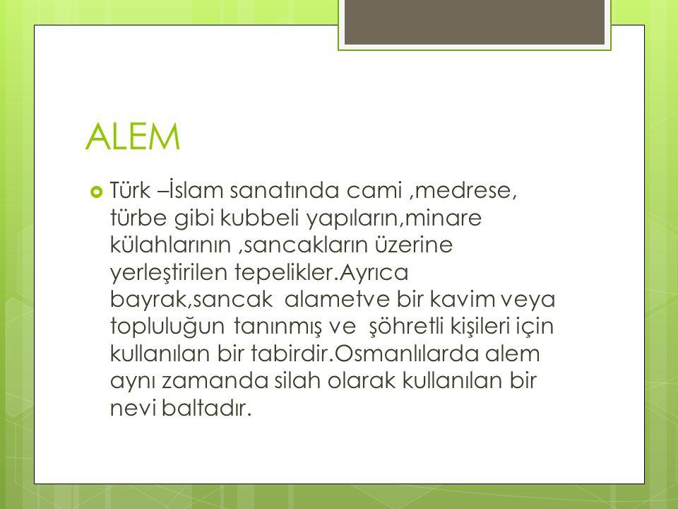 ALEM  Türk –İslam sanatında cami,medrese, türbe gibi kubbeli yapıların,minare külahlarının,sancakların üzerine yerleştirilen tepelikler.Ayrıca bayrak,sancak alametve bir kavim veya topluluğun tanınmış ve şöhretli kişileri için kullanılan bir tabirdir.Osmanlılarda alem aynı zamanda silah olarak kullanılan bir nevi baltadır.