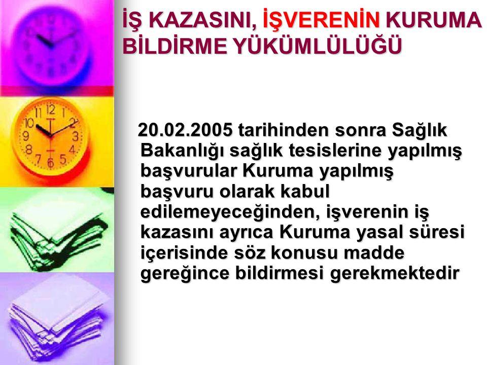 İŞ KAZASINI, İŞVERENİN KURUMA BİLDİRME YÜKÜMLÜLÜĞÜ 20.02.2005 tarihinden sonra Sağlık Bakanlığı sağlık tesislerine yapılmış başvurular Kuruma yapılmış