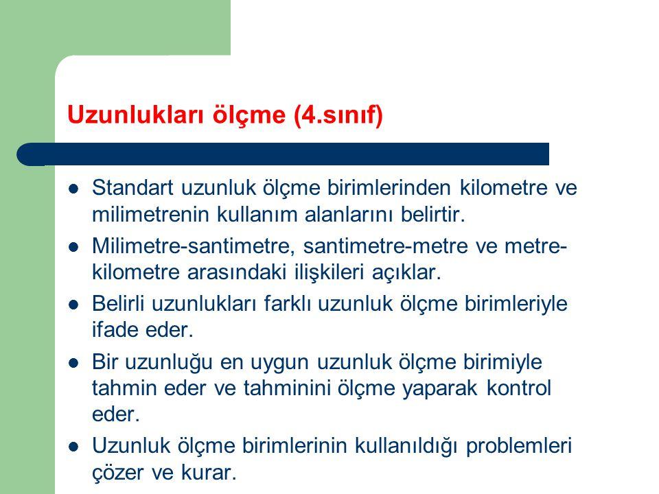 Uzunlukları ölçme (4.sınıf) Standart uzunluk ölçme birimlerinden kilometre ve milimetrenin kullanım alanlarını belirtir.