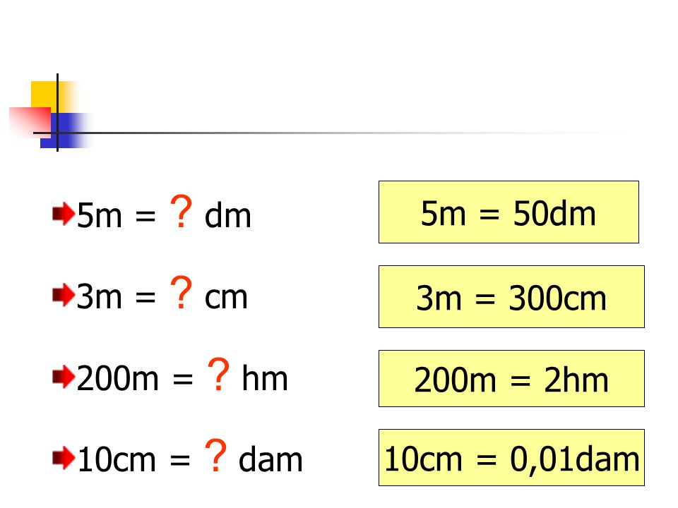 5m = ? dm 3m = ? cm 200m = ? hm 10cm = ? dam 3m = 300cm 5m = 50dm 200m = 2hm 10cm = 0,01dam