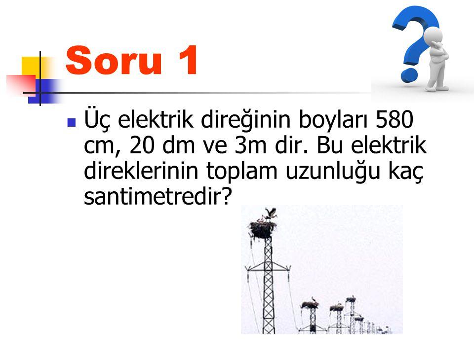 Soru 1 Üç elektrik direğinin boyları 580 cm, 20 dm ve 3m dir. Bu elektrik direklerinin toplam uzunluğu kaç santimetredir?