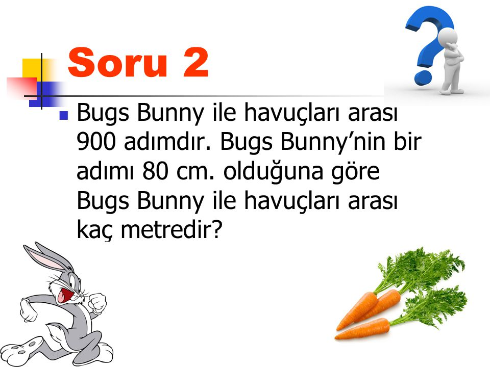 Soru 2 Bugs Bunny ile havuçları arası 900 adımdır. Bugs Bunny'nin bir adımı 80 cm. olduğuna göre Bugs Bunny ile havuçları arası kaç metredir?