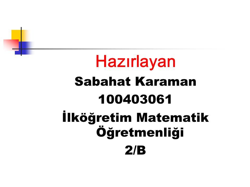 Hazırlayan Sabahat Karaman 100403061 İlköğretim Matematik Öğretmenliği 2/B