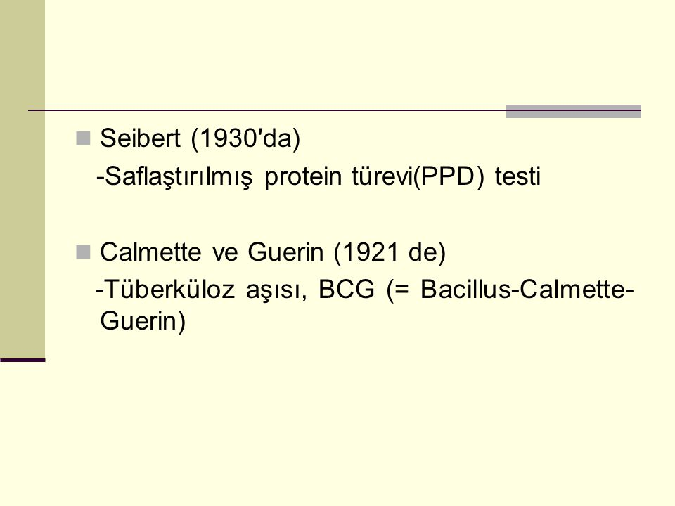 Seibert (1930 da) -Saflaştırılmış protein türevi(PPD) testi Calmette ve Guerin (1921 de) -Tüberküloz aşısı, BCG (= Bacillus-Calmette- Guerin)