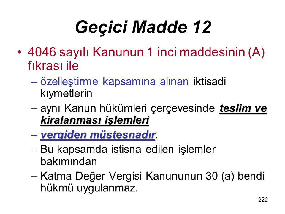 222 Geçici Madde 12 4046 sayılı Kanunun 1 inci maddesinin (A) fıkrası ile –özelleştirme kapsamına alınan iktisadi kıymetlerin teslim ve kiralanması işlemleri –aynı Kanun hükümleri çerçevesinde teslim ve kiralanması işlemleri –vergiden müstesnadır –vergiden müstesnadır.